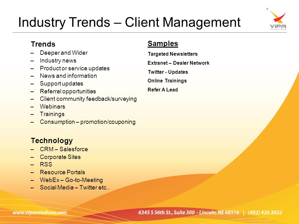 Trends –Deeper and Wider –Industry news –Product or service updates –News and information –Support updates –Referral opportunities –Client community feedback/surveying –Webinars –Trainings –Consumption – promotion/couponing Technology –CRM – Salesforce –Corporate Sites –RSS –Resource Portals –WebEx – Go-to-Meeting –Social Media – Twitter etc..