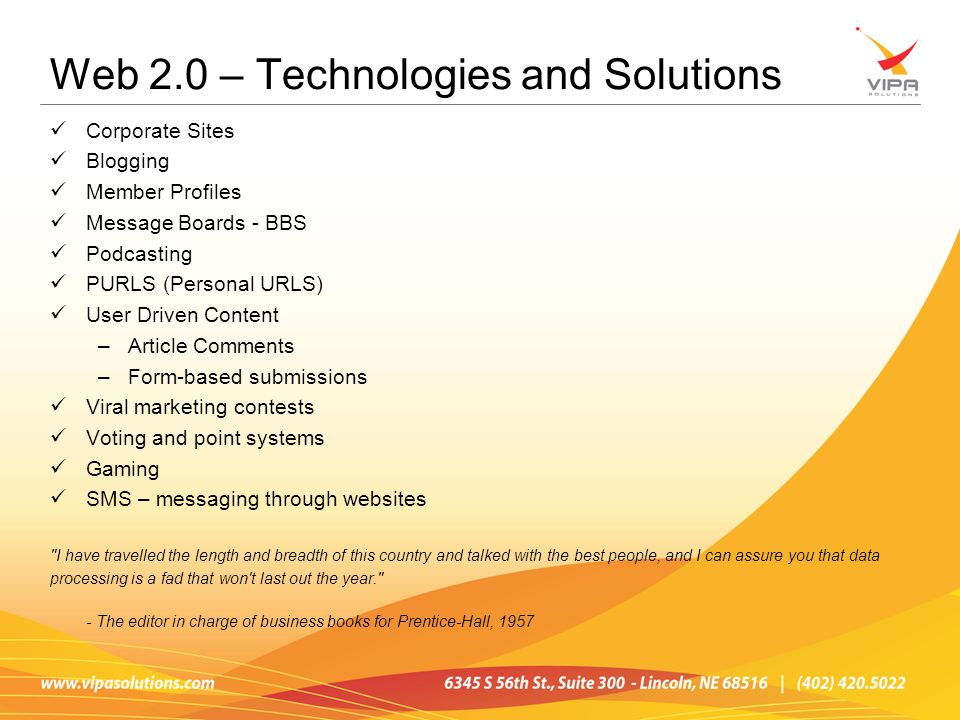 Web 2.0 – Technologies and Solutions Corporate Sites Blogging Member Profiles Message Boards - BBS Podcasting PURLS (Personal URLS) User Driven Content –Article Comments –Form-based submissions Viral marketing contests Voting and point systems Gaming SMS – messaging through websites I have travelled the length and breadth of this country and talked with the best people, and I can assure you that data processing is a fad that won t last out the year. - The editor in charge of business books for Prentice-Hall, 1957