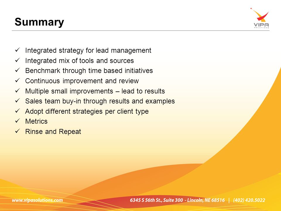Summary Integrated strategy for lead management Integrated mix of tools and sources Benchmark through time based initiatives Continuous improvement an