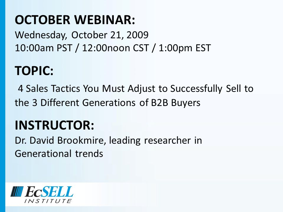 OCTOBER WEBINAR: Wednesday, October 21, 2009 10:00am PST / 12:00noon CST / 1:00pm EST TOPIC: 4 Sales Tactics You Must Adjust to Successfully Sell to t