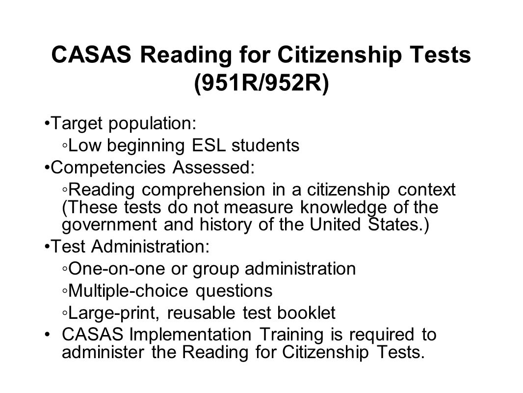 CASAS Reading for Citizenship Tests (951R/952R) Target population: Low beginning ESL students Competencies Assessed: Reading comprehension in a citize