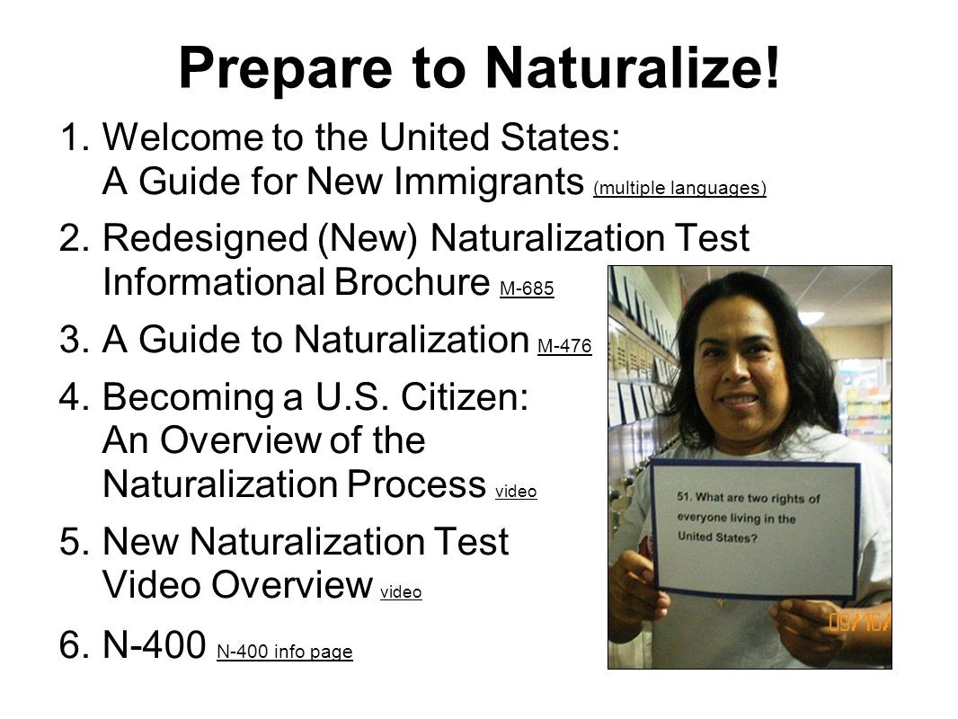 Prepare to Naturalize! 1.Welcome to the United States: A Guide for New Immigrants (multiple languages) (multiple languages) 2.Redesigned (New) Natural
