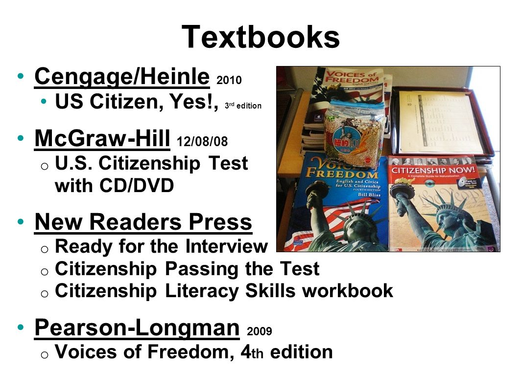 Textbooks Cengage/Heinle 2010Cengage/Heinle US Citizen, Yes!, 3 rd edition McGraw-Hill 12/08/08McGraw-Hill o U.S. Citizenship Test with CD/DVD New Rea
