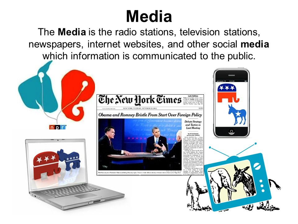 Media The Media is the radio stations, television stations, newspapers, internet websites, and other social media which information is communicated to