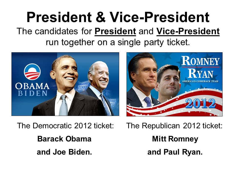 President & Vice-President The candidates for President and Vice-President run together on a single party ticket. The Democratic 2012 ticket: Barack O