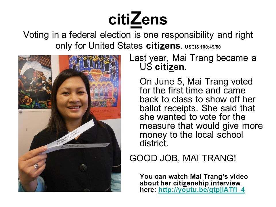 citi Z ens Voting in a federal election is one responsibility and right only for United States citizens. USCIS 100:49/50 Last year, Mai Trang became a