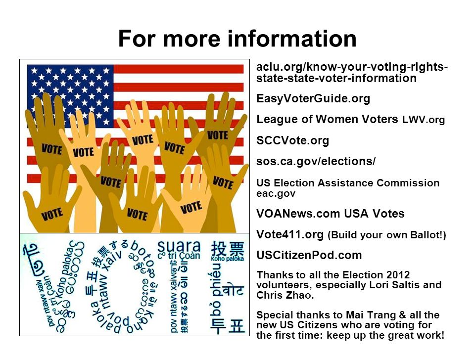 For more information aclu.org/know-your-voting-rights- state-state-voter-information EasyVoterGuide.org League of Women Voters LWV.org SCCVote.org sos