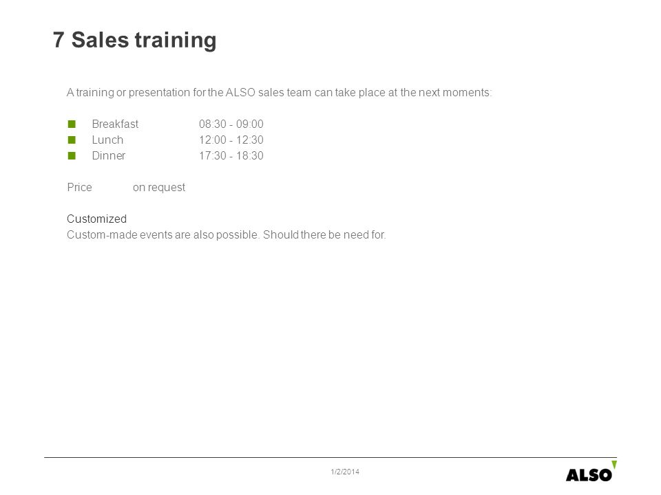 7 Sales training 1/2/2014 A training or presentation for the ALSO sales team can take place at the next moments: Breakfast08:30 - 09:00 Lunch 12:00 -