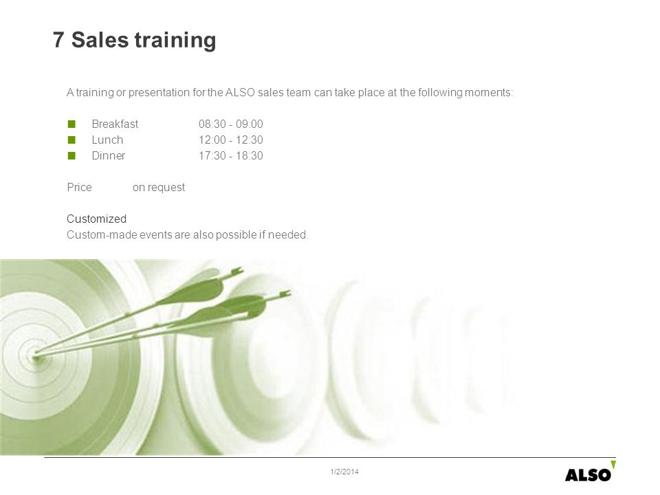 7 Sales training 1/2/2014 A training or presentation for the ALSO sales team can take place at the following moments: Breakfast08:30 - 09:00 Lunch 12:00 - 12:30 Dinner 17:30 - 18:30 Priceon request Customized Custom-made events are also possible if needed.