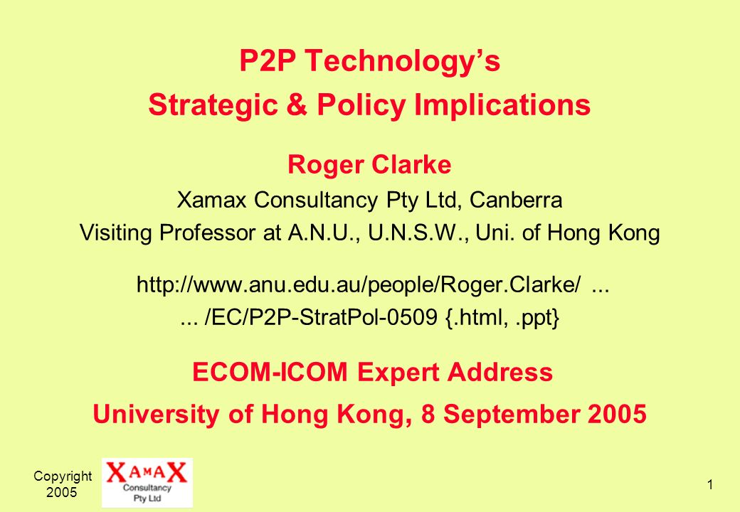 Copyright 2005 1 P2P Technologys Strategic & Policy Implications Roger Clarke Xamax Consultancy Pty Ltd, Canberra Visiting Professor at A.N.U., U.N.S.W., Uni.