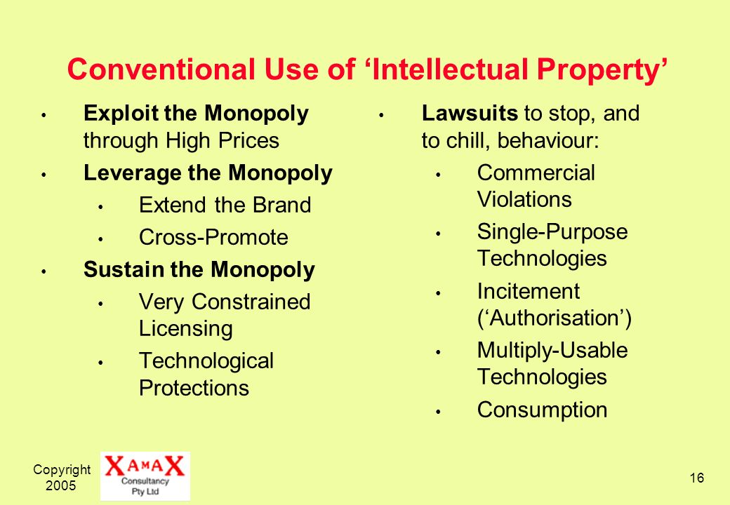 Copyright 2005 16 Conventional Use of Intellectual Property Exploit the Monopoly through High Prices Leverage the Monopoly Extend the Brand Cross-Promote Sustain the Monopoly Very Constrained Licensing Technological Protections Lawsuits to stop, and to chill, behaviour: Commercial Violations Single-Purpose Technologies Incitement (Authorisation) Multiply-Usable Technologies Consumption