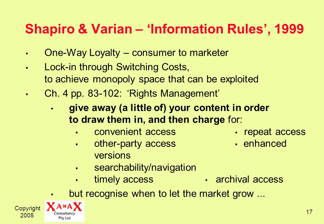 Copyright 2005 17 Shapiro & Varian – Information Rules, 1999 One-Way Loyalty – consumer to marketer Lock-in through Switching Costs, to achieve monopoly space that can be exploited Ch.