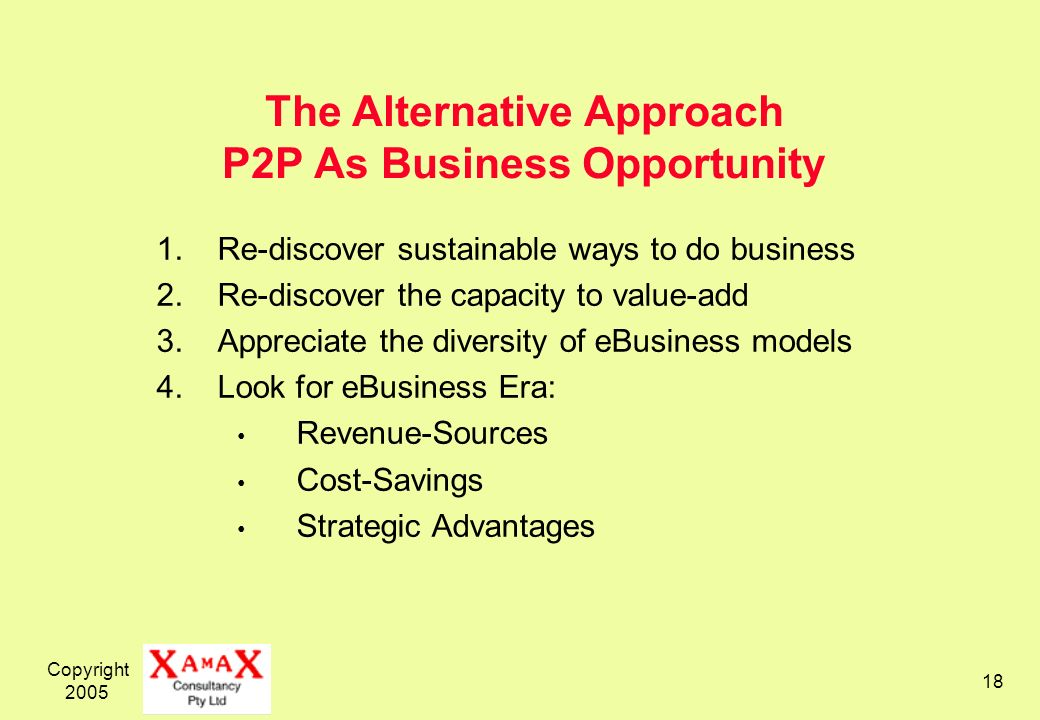 Copyright 2005 18 The Alternative Approach P2P As Business Opportunity 1.Re-discover sustainable ways to do business 2.Re-discover the capacity to value-add 3.Appreciate the diversity of eBusiness models 4.Look for eBusiness Era: Revenue-Sources Cost-Savings Strategic Advantages