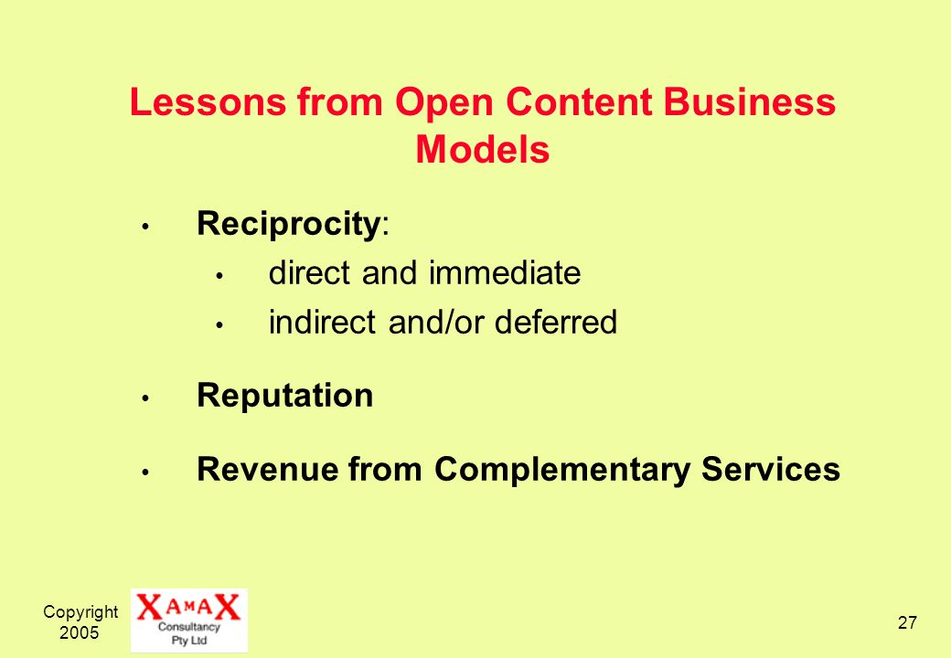 Copyright 2005 27 Lessons from Open Content Business Models Reciprocity: direct and immediate indirect and/or deferred Reputation Revenue from Complementary Services