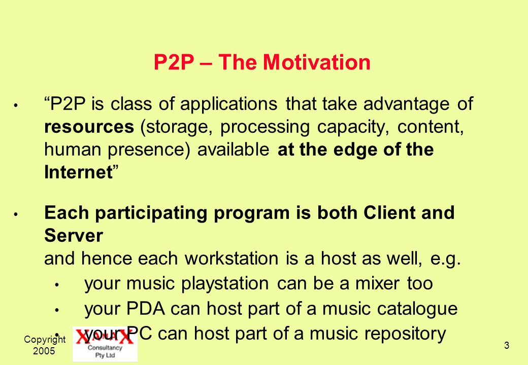 Copyright 2005 3 P2P – The Motivation P2P is class of applications that take advantage of resources (storage, processing capacity, content, human presence) available at the edge of the Internet Each participating program is both Client and Server and hence each workstation is a host as well, e.g.