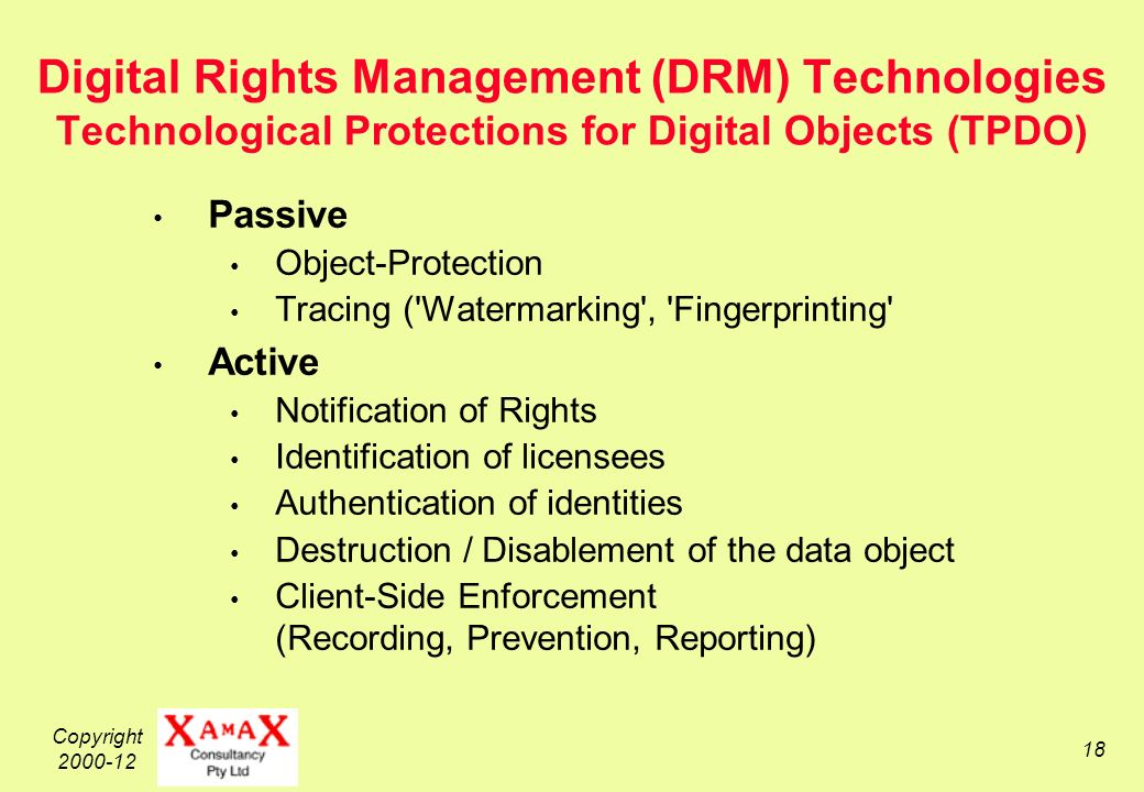 Copyright 2000-12 18 Digital Rights Management (DRM) Technologies Technological Protections for Digital Objects (TPDO) Passive Object-Protection Tracing ( Watermarking , Fingerprinting Active Notification of Rights Identification of licensees Authentication of identities Destruction / Disablement of the data object Client-Side Enforcement (Recording, Prevention, Reporting)