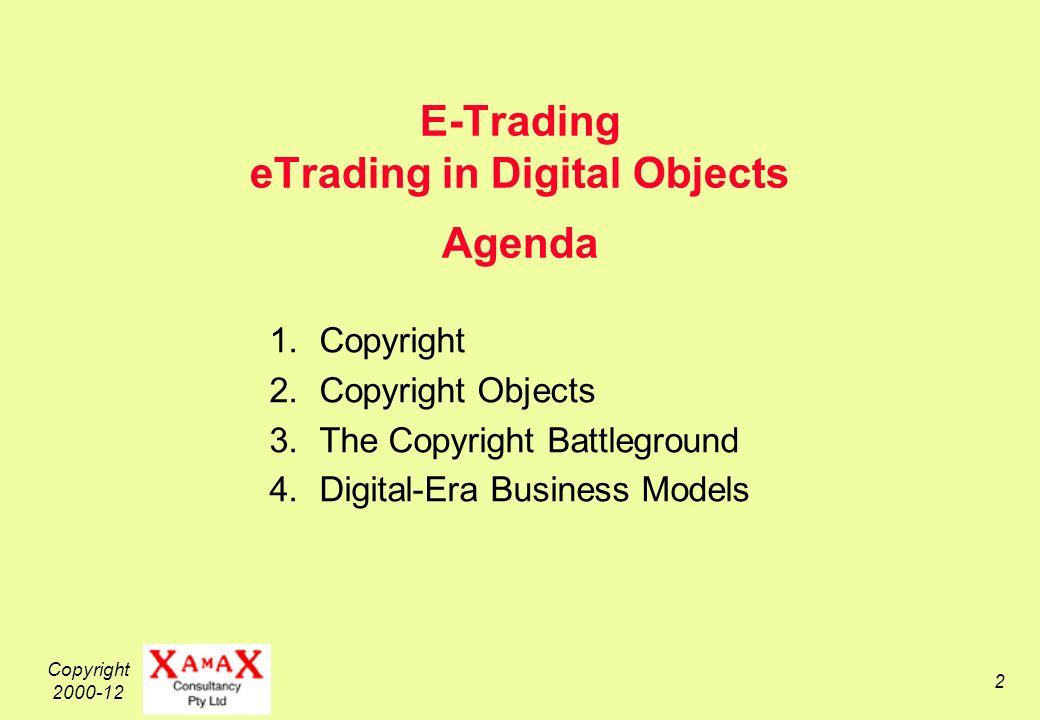 Copyright 2000-12 2 E-Trading eTrading in Digital Objects Agenda 1.Copyright 2.Copyright Objects 3.The Copyright Battleground 4.Digital-Era Business Models