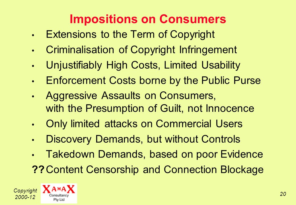 Copyright 2000-12 20 Impositions on Consumers Extensions to the Term of Copyright Criminalisation of Copyright Infringement Unjustifiably High Costs, Limited Usability Enforcement Costs borne by the Public Purse Aggressive Assaults on Consumers, with the Presumption of Guilt, not Innocence Only limited attacks on Commercial Users Discovery Demands, but without Controls Takedown Demands, based on poor Evidence Content Censorship and Connection Blockage