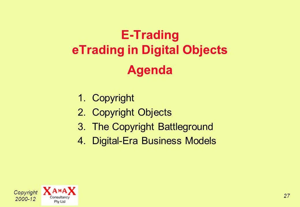 Copyright 2000-12 27 E-Trading eTrading in Digital Objects Agenda 1.Copyright 2.Copyright Objects 3.The Copyright Battleground 4.Digital-Era Business Models