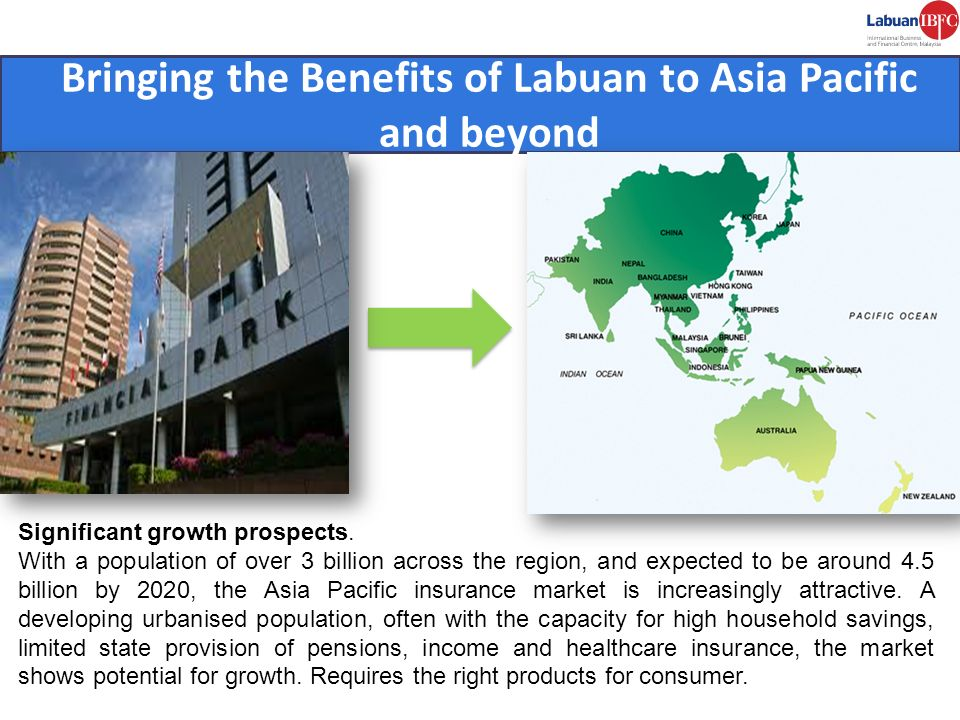 Bringing the Benefits of Labuan to Asia Pacific and beyond Significant growth prospects. With a population of over 3 billion across the region, and ex