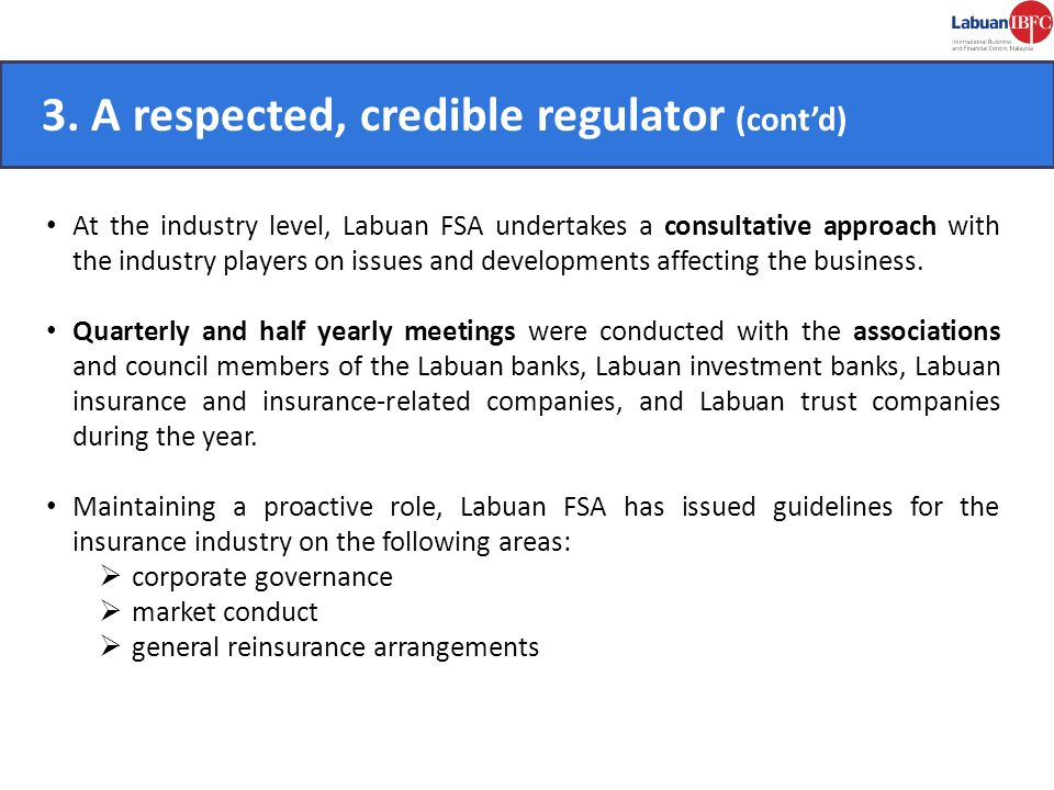CONVENIENT. 3. A respected, credible regulator (contd) At the industry level, Labuan FSA undertakes a consultative approach with the industry players