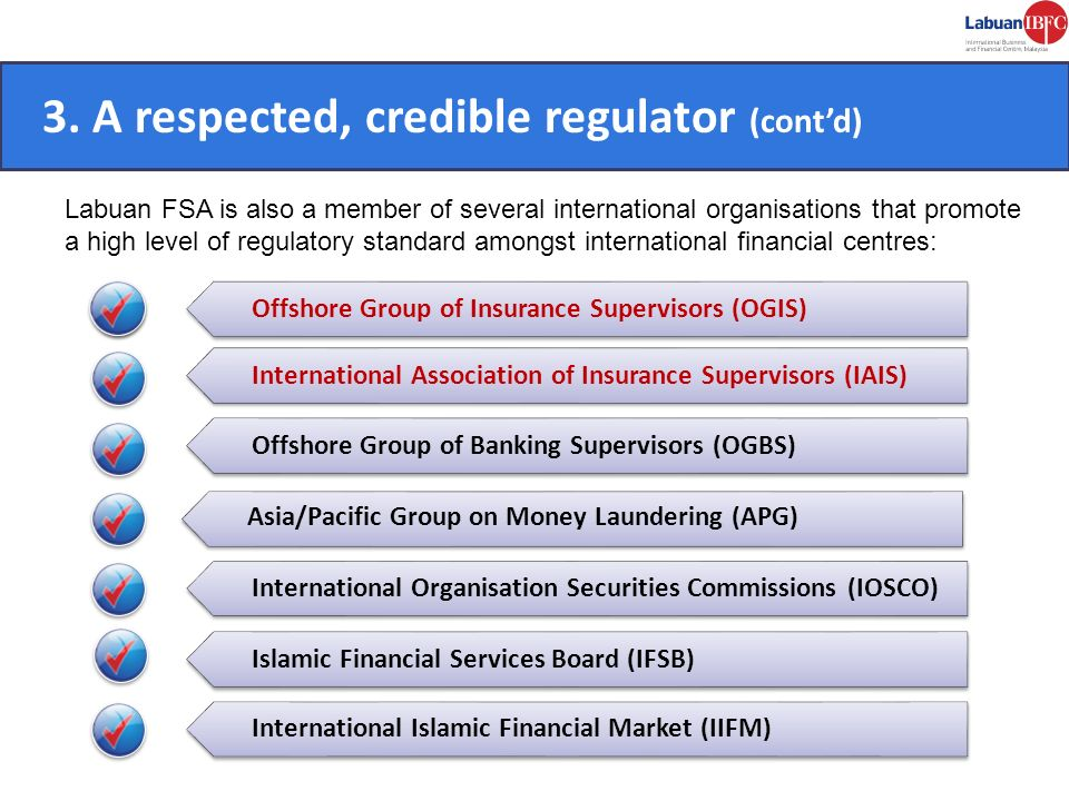 3. A respected, credible regulator (contd) Labuan FSA is also a member of several international organisations that promote a high level of regulatory