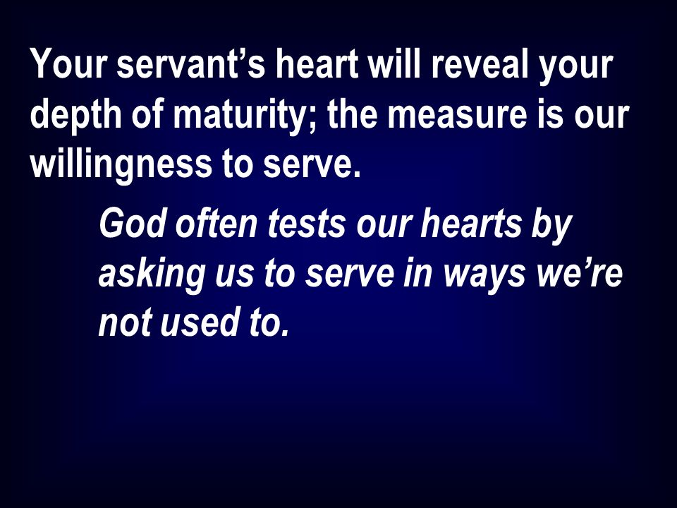 Your servants heart will reveal your depth of maturity; the measure is our willingness to serve.