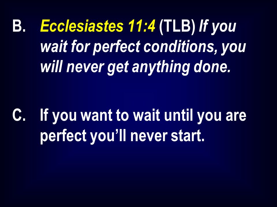 B. Ecclesiastes 11:4 (TLB) If you wait for perfect conditions, you will never get anything done.
