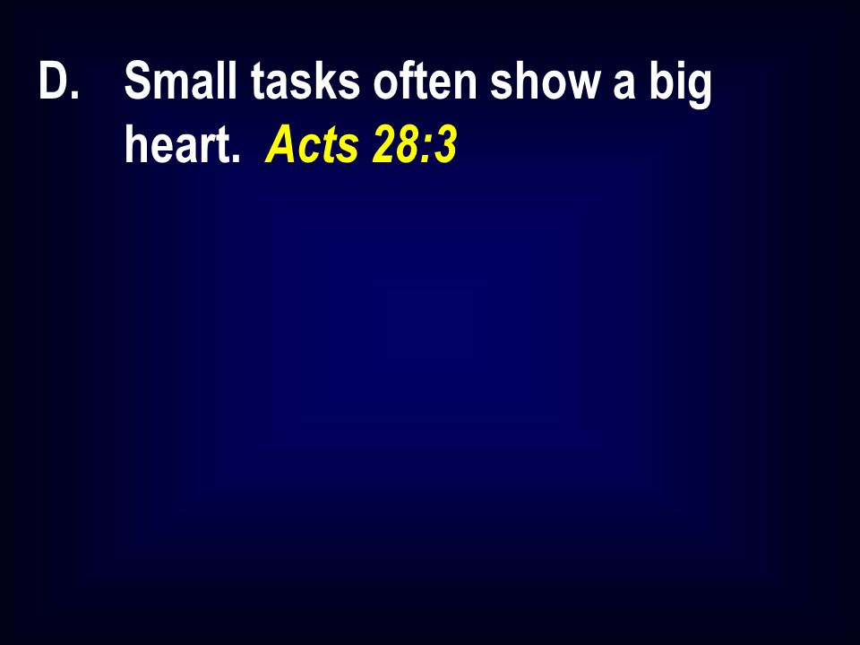 D.Small tasks often show a big heart. Acts 28:3