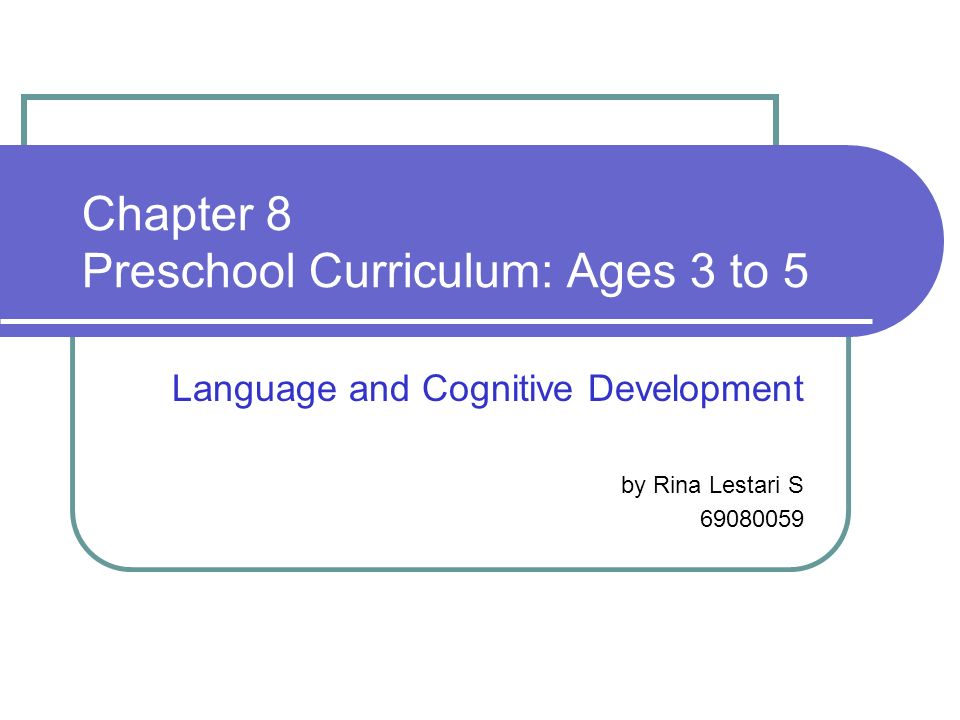 Chapter 8 Preschool Curriculum: Ages 3 to 5 Language and Cognitive Development by Rina Lestari S 69080059