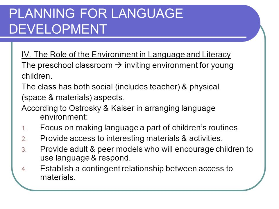 PLANNING FOR LANGUAGE DEVELOPMENT IV. The Role of the Environment in Language and Literacy The preschool classroom inviting environment for young chil