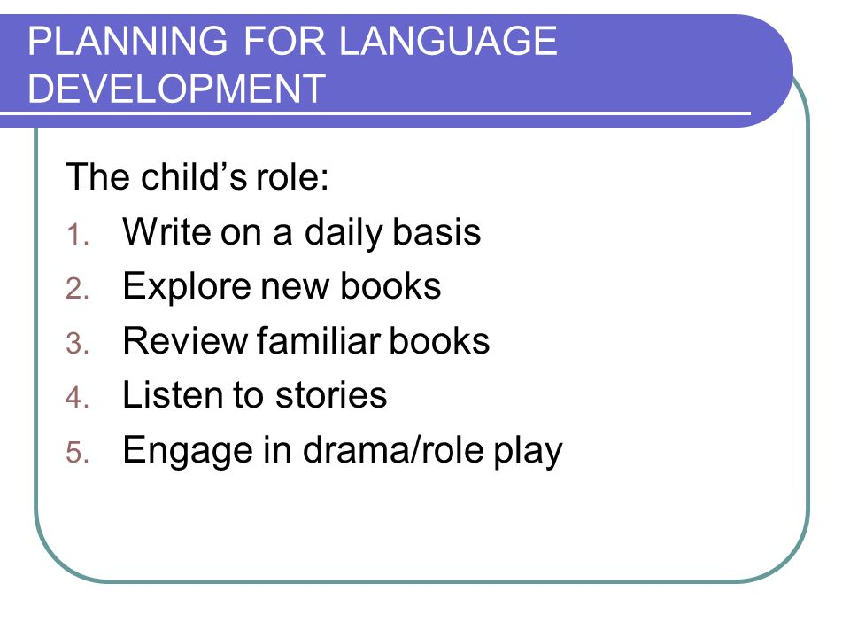 PLANNING FOR LANGUAGE DEVELOPMENT The childs role: 1. Write on a daily basis 2. Explore new books 3. Review familiar books 4. Listen to stories 5. Eng