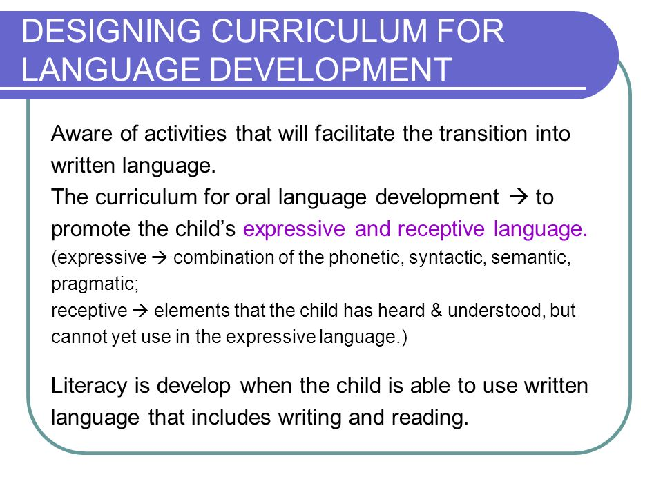 DESIGNING CURRICULUM FOR LANGUAGE DEVELOPMENT Aware of activities that will facilitate the transition into written language.