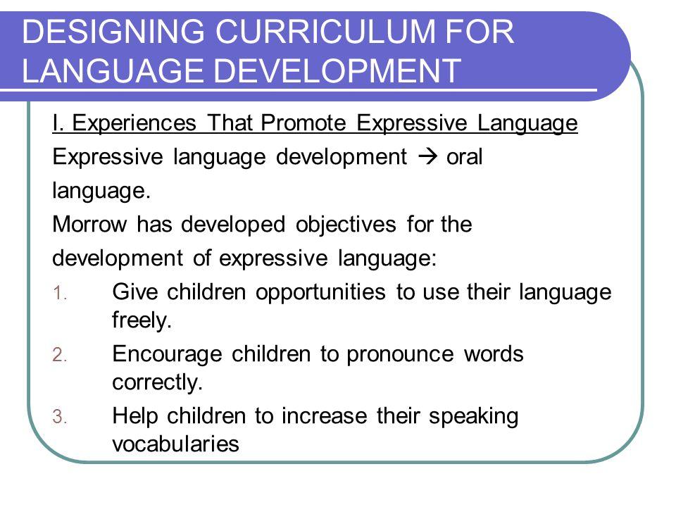 DESIGNING CURRICULUM FOR LANGUAGE DEVELOPMENT I. Experiences That Promote Expressive Language Expressive language development oral language. Morrow ha