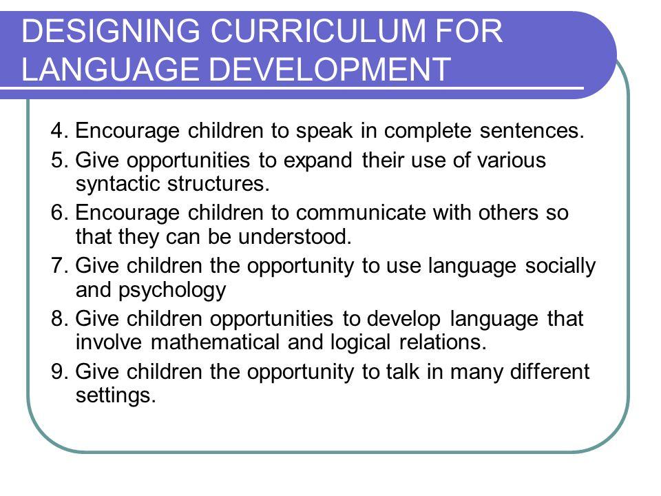 DESIGNING CURRICULUM FOR LANGUAGE DEVELOPMENT 4.Encourage children to speak in complete sentences.