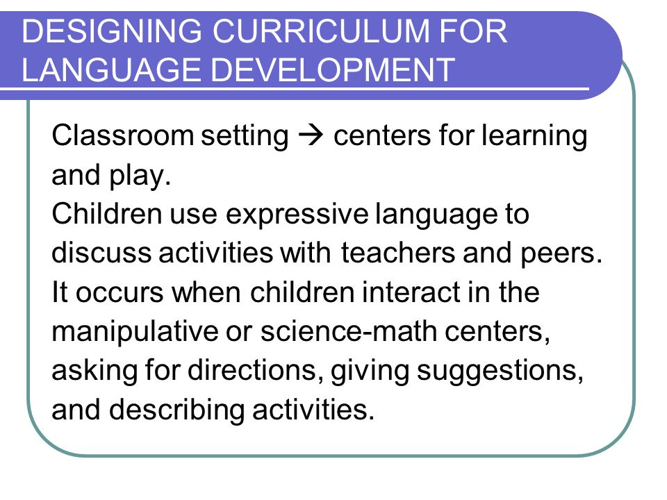 DESIGNING CURRICULUM FOR LANGUAGE DEVELOPMENT Classroom setting centers for learning and play.