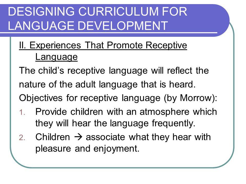 DESIGNING CURRICULUM FOR LANGUAGE DEVELOPMENT II. Experiences That Promote Receptive Language The childs receptive language will reflect the nature of