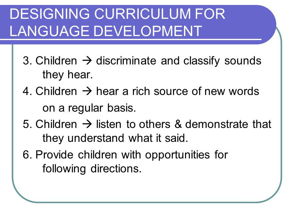 DESIGNING CURRICULUM FOR LANGUAGE DEVELOPMENT 3. Children discriminate and classify sounds they hear. 4. Children hear a rich source of new words on a