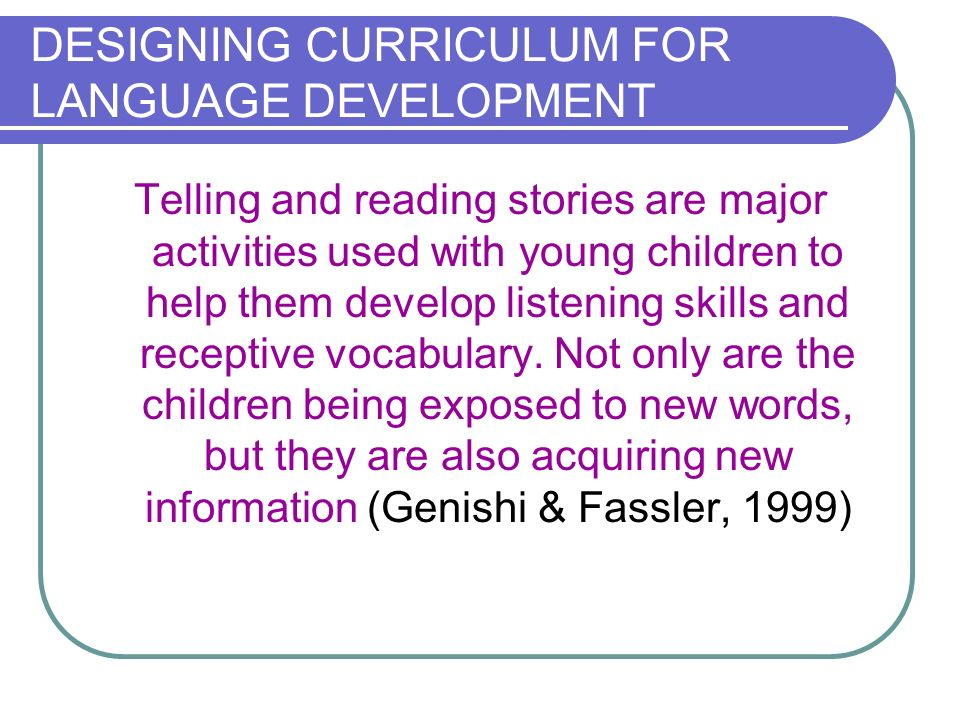 DESIGNING CURRICULUM FOR LANGUAGE DEVELOPMENT Telling and reading stories are major activities used with young children to help them develop listening