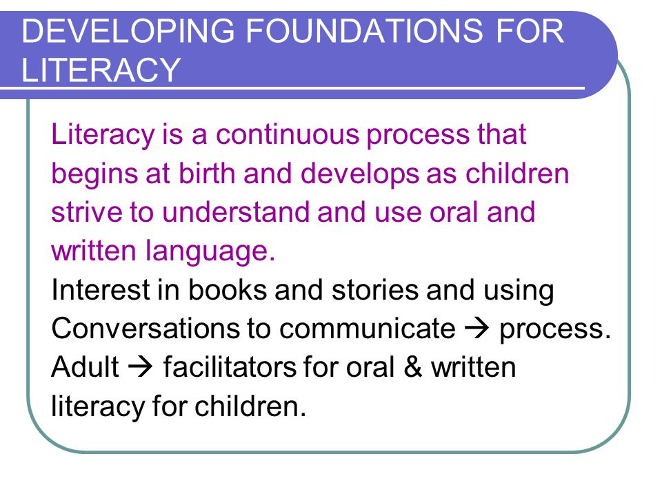 DEVELOPING FOUNDATIONS FOR LITERACY Literacy is a continuous process that begins at birth and develops as children strive to understand and use oral a