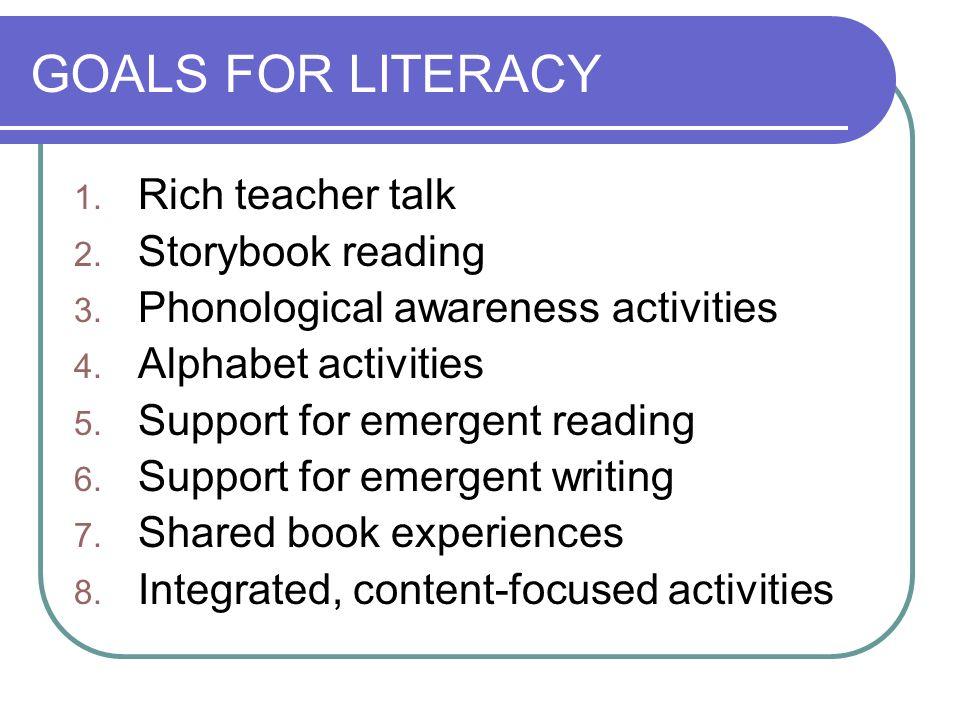GOALS FOR LITERACY 1. Rich teacher talk 2. Storybook reading 3. Phonological awareness activities 4. Alphabet activities 5. Support for emergent readi