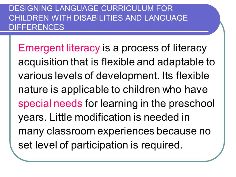 DESIGNING LANGUAGE CURRICULUM FOR CHILDREN WITH DISABILITIES AND LANGUAGE DIFFERENCES Emergent literacy is a process of literacy acquisition that is flexible and adaptable to various levels of development.