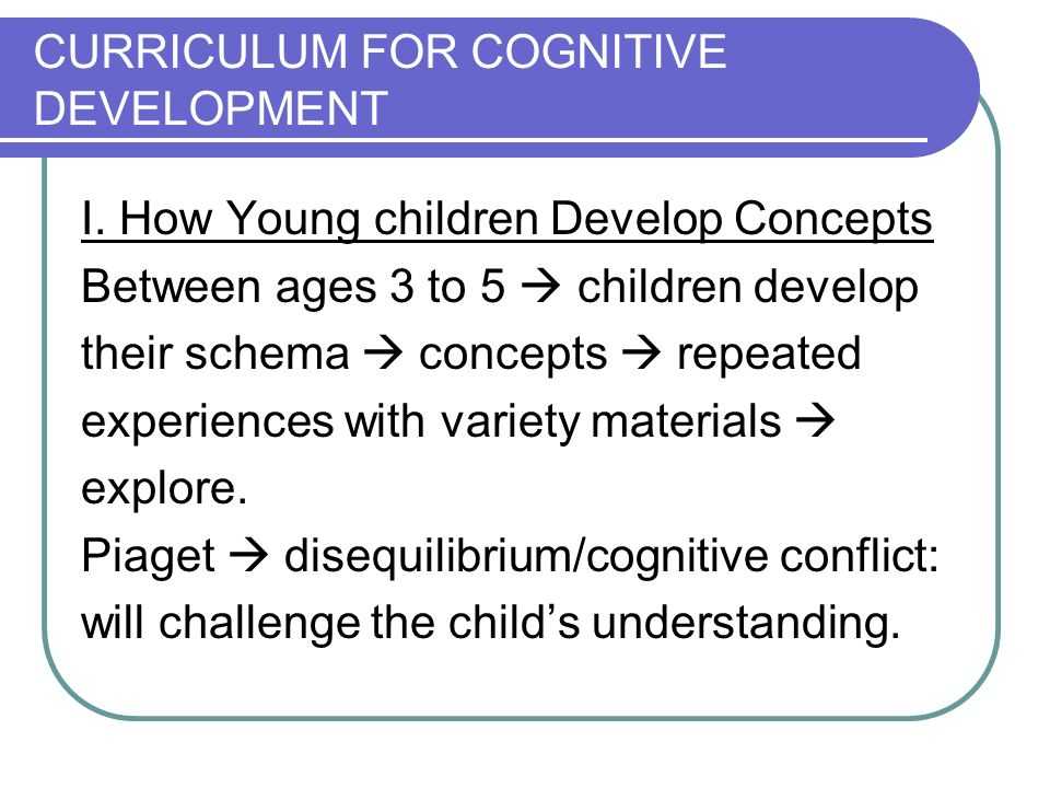 CURRICULUM FOR COGNITIVE DEVELOPMENT I. How Young children Develop Concepts Between ages 3 to 5 children develop their schema concepts repeated experi