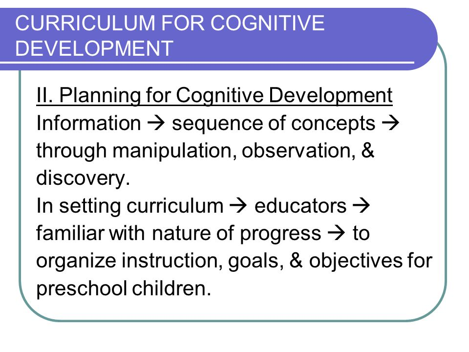 CURRICULUM FOR COGNITIVE DEVELOPMENT II. Planning for Cognitive Development Information sequence of concepts through manipulation, observation, & disc