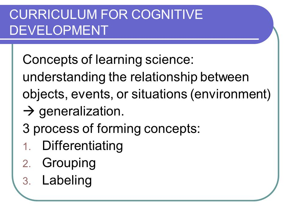 CURRICULUM FOR COGNITIVE DEVELOPMENT Concepts of learning science: understanding the relationship between objects, events, or situations (environment) generalization.