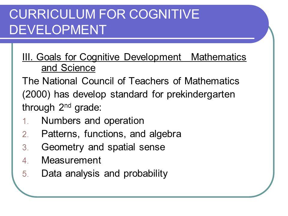 CURRICULUM FOR COGNITIVE DEVELOPMENT III. Goals for Cognitive Development Mathematics and Science The National Council of Teachers of Mathematics (200