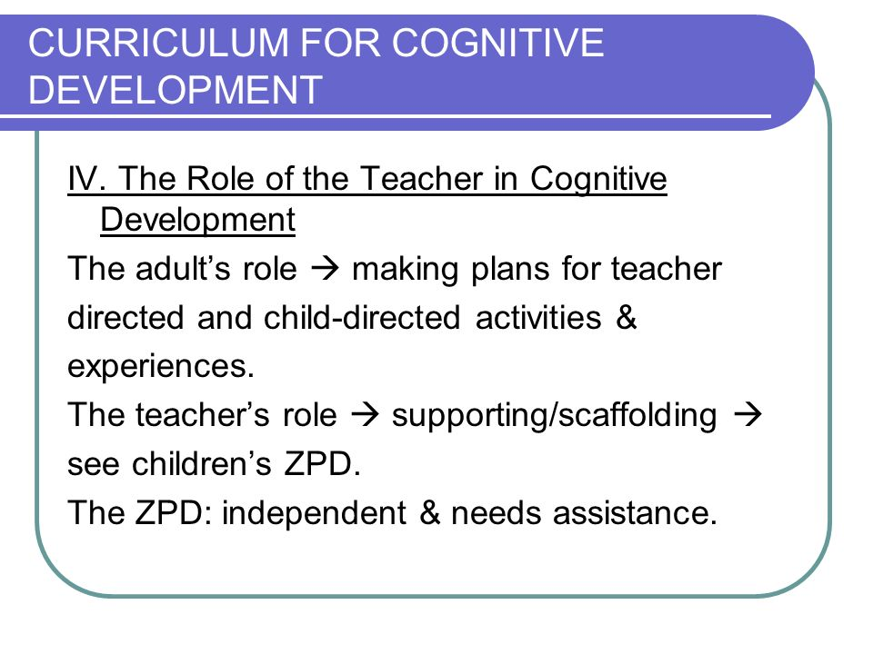 CURRICULUM FOR COGNITIVE DEVELOPMENT IV. The Role of the Teacher in Cognitive Development The adults role making plans for teacher directed and child-
