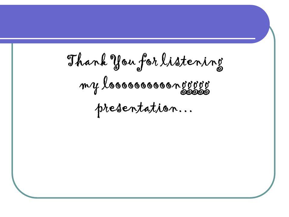 Thank You for listening my loooooooooonggggg presentation…