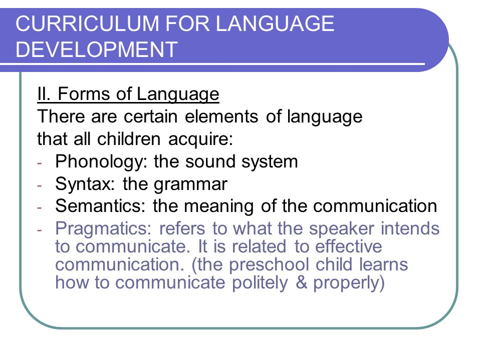 CURRICULUM FOR LANGUAGE DEVELOPMENT II. Forms of Language There are certain elements of language that all children acquire: - Phonology: the sound sys