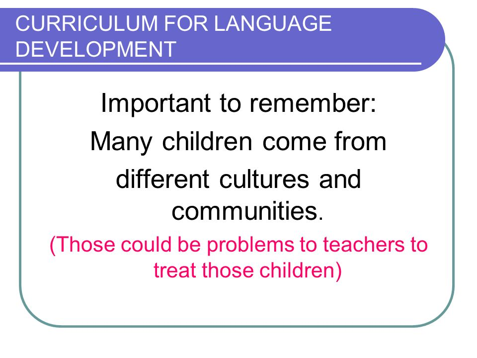 CURRICULUM FOR LANGUAGE DEVELOPMENT Important to remember: Many children come from different cultures and communities.